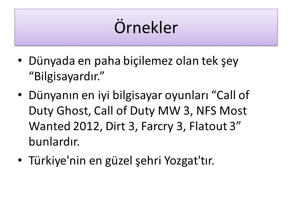 Örnekler Dünyada en paha biçilemez olan tek şey Bilgisayardır. Dünyanın en iyi bilgisayar oyunları Call of Duty Ghost, Call of Duty MW 3, NFS Most Wanted 2012, Dirt 3, Farcry 3, Flatout 3 bunlardır.