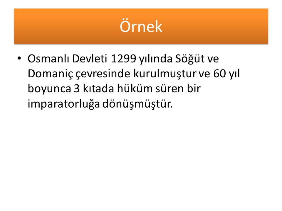 Örnek Osmanlı Devleti 1299 yılında Söğüt ve Domaniç çevresinde kurulmuştur ve 60 yıl boyunca 3 kıtada hüküm süren bir imparatorluğa dönüşmüştür.