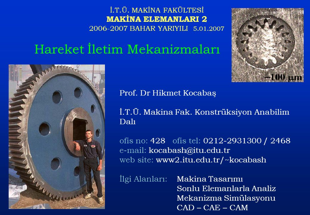 İ.T.Ü. MAKİNA FAKÜLTESİ MAKİNA ELEMANLARI 2 2006-2007 BAHAR YARIYILI 5.01.2007 Hareket İletim Mekanizmaları Prof. Dr Hikmet Kocabaş İ.T.Ü. Makina Fak.