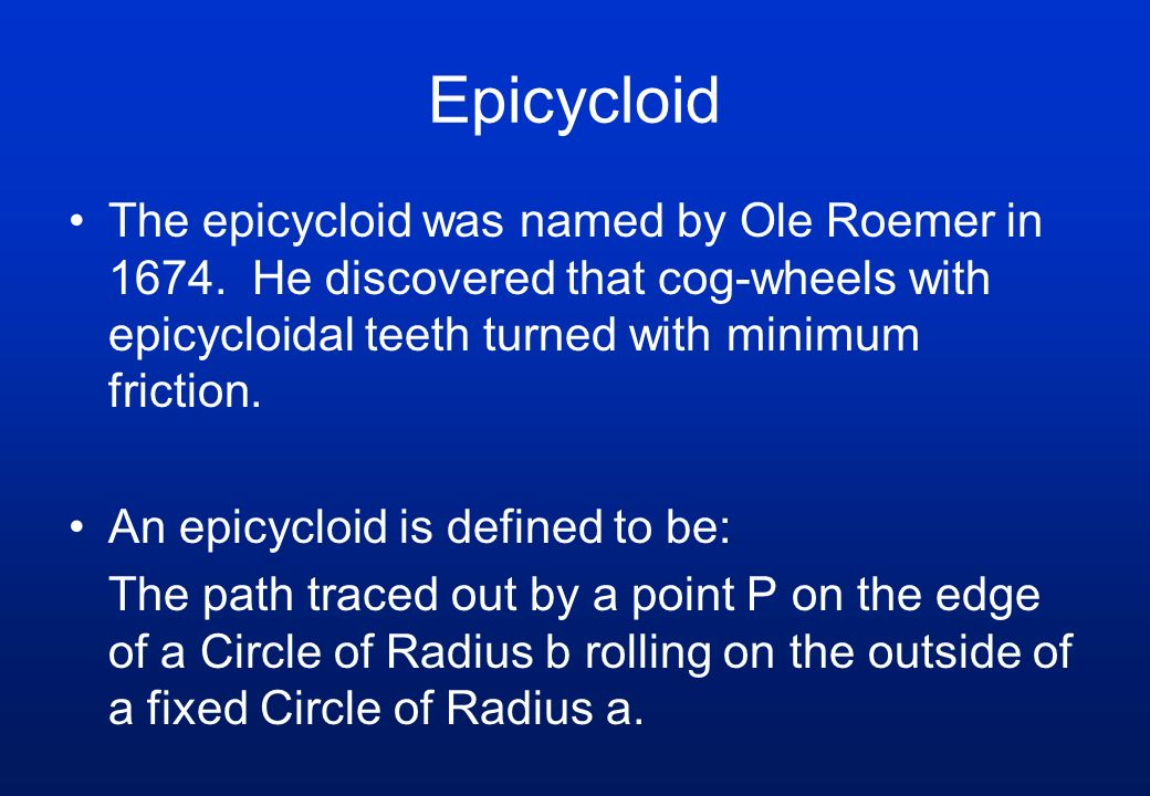 The epicycloid was named by Ole Roemer in 1674. He discovered that cog-wheels with epicycloidal teeth turned with minimum friction. An epicycloid is d