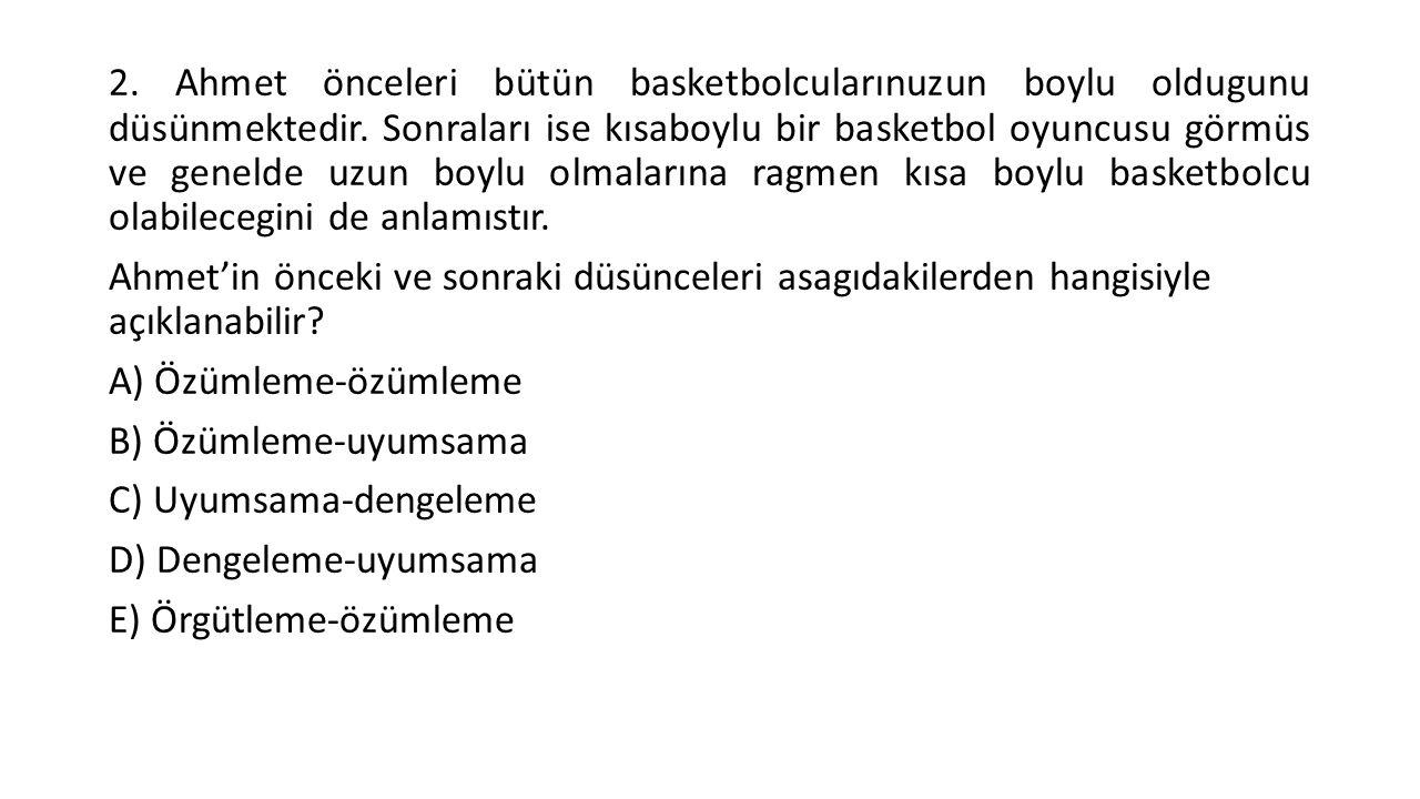2.Ahmet önceleri bütün basketbolcularınuzun boylu oldugunu düsünmektedir.