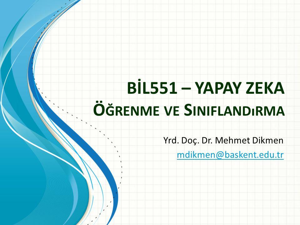 BİL551 – YAPAY ZEKA Ö ĞRENME VE S INIFLANDıRMA Yrd. Doç. Dr. Mehmet Dikmen mdikmen@baskent.edu.tr