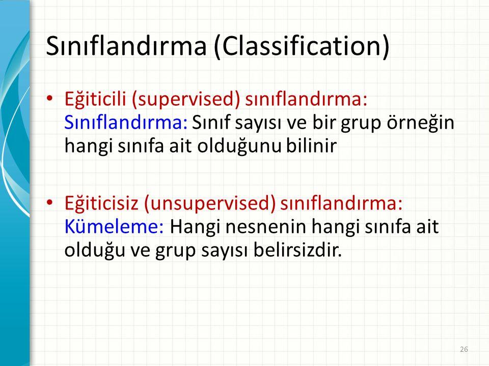Sınıflandırma (Classification) Eğiticili (supervised) sınıflandırma: Sınıflandırma: Sınıf sayısı ve bir grup örneğin hangi sınıfa ait olduğunu bilinir Eğiticisiz (unsupervised) sınıflandırma: Kümeleme: Hangi nesnenin hangi sınıfa ait olduğu ve grup sayısı belirsizdir.