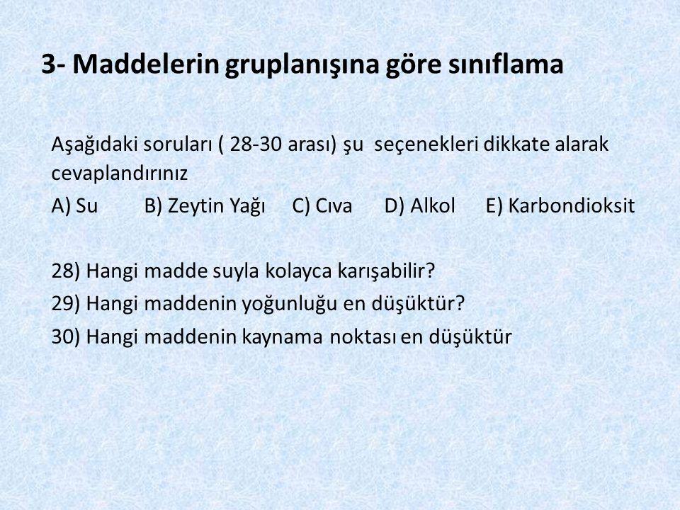 3- Maddelerin gruplanışına göre sınıflama Aşağıdaki soruları ( 28-30 arası) şu seçenekleri dikkate alarak cevaplandırınız A) Su B) Zeytin Yağı C) Cıva