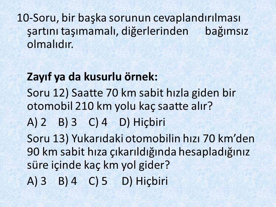 10-Soru, bir başka sorunun cevaplandırılması şartını taşımamalı, diğerlerinden bağımsız olmalıdır. Zayıf ya da kusurlu örnek: Soru 12) Saatte 70 km sa