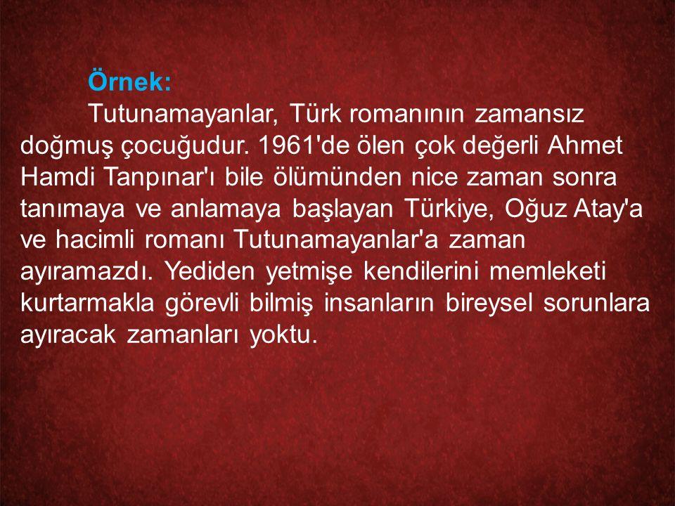 Örnek: Tutunamayanlar, Türk romanının zamansız doğmuş çocuğudur. 1961'de ölen çok değerli Ahmet Hamdi Tanpınar'ı bile ölümünden nice zaman sonra tanım