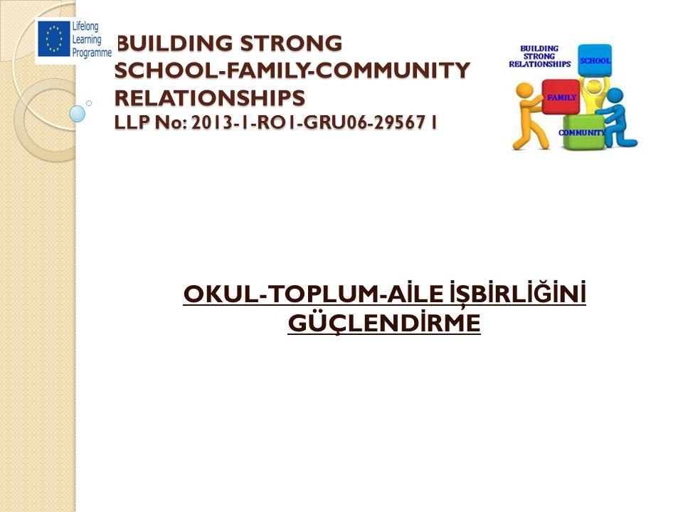 BUILDING STRONG SCHOOL-FAMILY-COMMUNITY RELATIONSHIPS LLP No: 2013-1-RO1-GRU06-29567 1 OKUL-TOPLUM-A İ LE İ ŞB İ RL İĞİ N İ GÜÇLEND İ RME