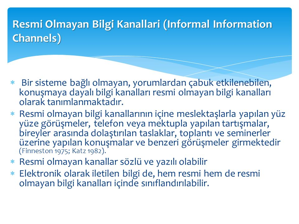 Resmi Olmayan Bilgi Kanallari (Informal Information Channels)  Bir sisteme bağlı olmayan, yorumlardan çabuk etkilenebilen, konuşmaya dayalı bilgi kanalları resmi olmayan bilgi kanalları olarak tanımlanmaktadır.