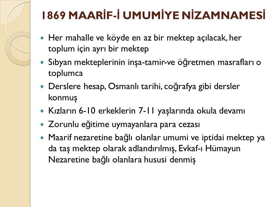 1869 MAAR İ F- İ UMUM İ YE N İ ZAMNAMES İ Her mahalle ve köyde en az bir mektep açılacak, her toplum için ayrı bir mektep Sıbyan mekteplerinin inşa-tamir-ve ö ğ retmen masrafları o toplumca Derslere hesap, Osmanlı tarihi, co ğ rafya gibi dersler konmuş Kızların 6-10 erkeklerin 7-11 yaşlarında okula devamı Zorunlu e ğ itime uymayanlara para cezası Maarif nezaretine ba ğ lı olanlar umumi ve iptidai mektep ya da taş mektep olarak adlandırılmış, Evkaf-ı Hümayun Nezaretine ba ğ lı olanlara hususi denmiş