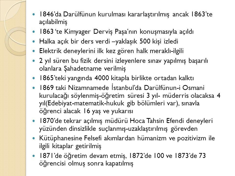 1846'da Darülfünun kurulması kararlaştırılmış ancak 1863'te açılabilmiş 1863 'te Kimyager Derviş Paşa'nın konuşmasıyla açıldı Halka açık bir ders verdi –yaklaşık 500 kişi izledi Elektrik deneylerini ilk kez gören halk meraklı-ilgili 2 yıl süren bu fizik dersini izleyenlere sınav yapılmış başarılı olanlara Şahadetname verilmiş 1865'teki yangında 4000 kitapla birlikte ortadan kalktı 1869 taki Nizamnamede İ stanbul'da Darülfünun-i Osmani kurulaca ğ ı söylenmiş-ö ğ retim süresi 3 yıl- müderris olacaksa 4 yıl(Edebiyat-matematik-hukuk gib bölümleri var), sınavla ö ğ renci alacak 16 yaş ve yukarısı 1870'de tekrar açılmış müdürü Hoca Tahsin Efendi deneyleri yüzünden dinsizlikle suçlanmış-uzaklaştırılmış görevden Kütüphanesine Felsefi akımlardan hümanizm ve pozitivizm ile ilgili kitaplar getirilmiş 1871'de ö ğ retim devam etmiş, 1872'de 100 ve 1873'de 73 ö ğ rencisi olmuş sonra kapatılmış