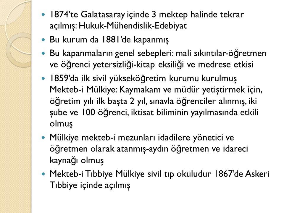 1874'te Galatasaray içinde 3 mektep halinde tekrar açılmış: Hukuk-Mühendislik-Edebiyat Bu kurum da 1881'de kapanmış Bu kapanmaların genel sebepleri: mali sıkıntılar-ö ğ retmen ve ö ğ renci yetersizli ğ i-kitap eksili ğ i ve medrese etkisi 1859'da ilk sivil yüksekö ğ retim kurumu kurulmuş Mekteb-i Mülkiye: Kaymakam ve müdür yetiştirmek için, ö ğ retim yılı ilk başta 2 yıl, sınavla ö ğ renciler alınmış, iki şube ve 100 ö ğ renci, iktisat biliminin yayılmasında etkili olmuş Mülkiye mekteb-i mezunları idadilere yönetici ve ö ğ retmen olarak atanmış-aydın ö ğ retmen ve idareci kayna ğ ı olmuş Mekteb-i Tıbbiye Mülkiye sivil tıp okuludur 1867'de Askeri Tıbbiye içinde açılmış