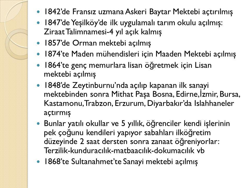 1842'de Fransız uzmana Askeri Baytar Mektebi açtırılmış 1847'de Yeşilköy'de ilk uygulamalı tarım okulu açılmış: Ziraat Talimnamesi-4 yıl açık kalmış 1857'de Orman mektebi açılmış 1874'te Maden mühendisleri için Maaden Mektebi açılmış 1864'te genç memurlara lisan ö ğ retmek için Lisan mektebi açılmış 1848'de Zeytinburnu'nda açılıp kapanan ilk sanayi mektebinden sonra Mithat Paşa Bosna, Edirne, İ zmir, Bursa, Kastamonu, Trabzon, Erzurum, Diyarbakır'da Islahhaneler açtırmış Bunlar yatılı okullar ve 5 yıllık, ö ğ renciler kendi işlerinin pek ço ğ unu kendileri yapıyor sabahları ilkö ğ retim düzeyinde 2 saat dersten sonra zanaat ö ğ reniyorlar: Terzilik-kunduracılık-matbaacılık-dokumacılık vb 1868'te Sultanahmet'te Sanayi mektebi açılmış