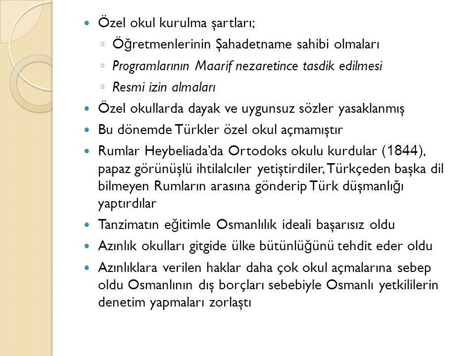 Özel okul kurulma şartları; ◦ Ö ğ retmenlerinin Şahadetname sahibi olmaları ◦ Programlarının Maarif nezaretince tasdik edilmesi ◦ Resmi izin almaları Özel okullarda dayak ve uygunsuz sözler yasaklanmış Bu dönemde Türkler özel okul açmamıştır Rumlar Heybeliada'da Ortodoks okulu kurdular (1844), papaz görünüşlü ihtilalcıler yetiştirdiler, Türkçeden başka dil bilmeyen Rumların arasına gönderip Türk düşmanlı ğ ı yaptırdılar Tanzimatın e ğ itimle Osmanlılık ideali başarısız oldu Azınlık okulları gitgide ülke bütünlü ğ ünü tehdit eder oldu Azınlıklara verilen haklar daha çok okul açmalarına sebep oldu Osmanlının dış borçları sebebiyle Osmanlı yetkililerin denetim yapmaları zorlaştı