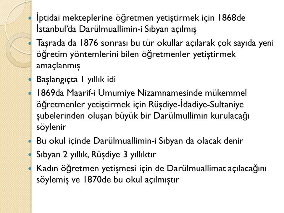 İ ptidai mekteplerine ö ğ retmen yetiştirmek için 1868de İ stanbul'da Darülmuallimin-i Sıbyan açılmış Taşrada da 1876 sonrası bu tür okullar açılarak çok sayıda yeni ö ğ retim yöntemlerini bilen ö ğ retmenler yetiştirmek amaçlanmış Başlangıçta 1 yıllık idi 1869da Maarif-i Umumiye Nizamnamesinde mükemmel ö ğ retmenler yetiştirmek için Rüşdiye- İ dadiye-Sultaniye şubelerinden oluşan büyük bir Darülmullimin kurulaca ğ ı söylenir Bu okul içinde Darülmuallimin-i Sıbyan da olacak denir Sıbyan 2 yıllık, Rüşdiye 3 yıllıktır Kadın ö ğ retmen yetişmesi için de Darülmuallimat açılaca ğ ını söylemiş ve 1870de bu okul açılmıştır