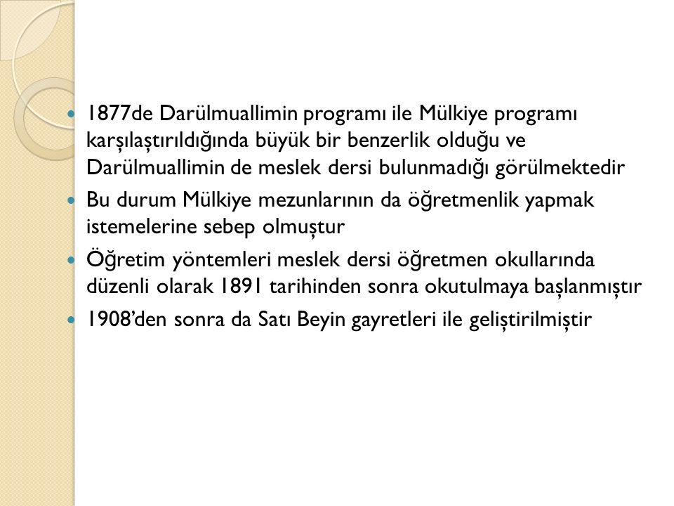1877de Darülmuallimin programı ile Mülkiye programı karşılaştırıldı ğ ında büyük bir benzerlik oldu ğ u ve Darülmuallimin de meslek dersi bulunmadı ğ ı görülmektedir Bu durum Mülkiye mezunlarının da ö ğ retmenlik yapmak istemelerine sebep olmuştur Ö ğ retim yöntemleri meslek dersi ö ğ retmen okullarında düzenli olarak 1891 tarihinden sonra okutulmaya başlanmıştır 1908'den sonra da Satı Beyin gayretleri ile geliştirilmiştir
