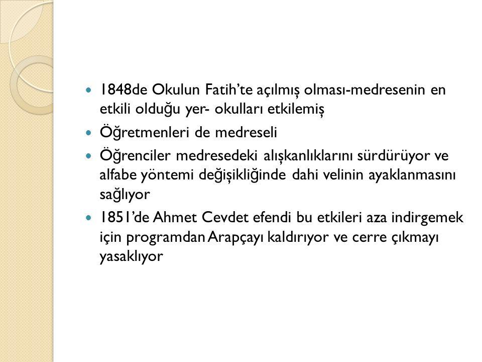 1848de Okulun Fatih'te açılmış olması-medresenin en etkili oldu ğ u yer- okulları etkilemiş Ö ğ retmenleri de medreseli Ö ğ renciler medresedeki alışkanlıklarını sürdürüyor ve alfabe yöntemi de ğ işikli ğ inde dahi velinin ayaklanmasını sa ğ lıyor 1851'de Ahmet Cevdet efendi bu etkileri aza indirgemek için programdan Arapçayı kaldırıyor ve cerre çıkmayı yasaklıyor