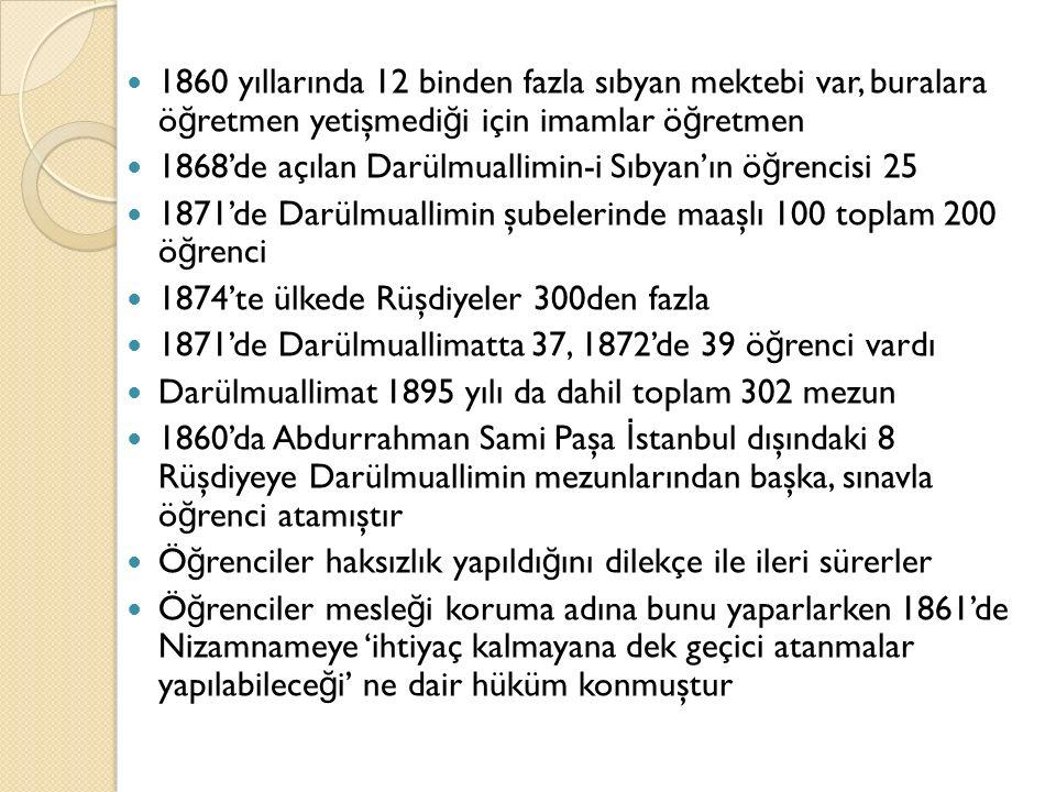 1860 yıllarında 12 binden fazla sıbyan mektebi var, buralara ö ğ retmen yetişmedi ğ i için imamlar ö ğ retmen 1868'de açılan Darülmuallimin-i Sıbyan'ın ö ğ rencisi 25 1871'de Darülmuallimin şubelerinde maaşlı 100 toplam 200 ö ğ renci 1874'te ülkede Rüşdiyeler 300den fazla 1871'de Darülmuallimatta 37, 1872'de 39 ö ğ renci vardı Darülmuallimat 1895 yılı da dahil toplam 302 mezun 1860'da Abdurrahman Sami Paşa İ stanbul dışındaki 8 Rüşdiyeye Darülmuallimin mezunlarından başka, sınavla ö ğ renci atamıştır Ö ğ renciler haksızlık yapıldı ğ ını dilekçe ile ileri sürerler Ö ğ renciler mesle ğ i koruma adına bunu yaparlarken 1861'de Nizamnameye 'ihtiyaç kalmayana dek geçici atanmalar yapılabilece ğ i' ne dair hüküm konmuştur