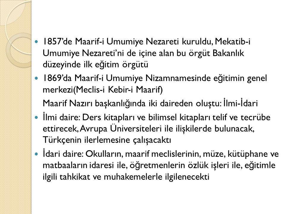 1857'de Maarif-i Umumiye Nezareti kuruldu, Mekatib-i Umumiye Nezareti'ni de içine alan bu örgüt Bakanlık düzeyinde ilk e ğ itim örgütü 1869'da Maarif-i Umumiye Nizamnamesinde e ğ itimin genel merkezi(Meclis-i Kebir-i Maarif) Maarif Nazırı başkanlı ğ ında iki daireden oluştu: İ lmi- İ dari İ lmi daire: Ders kitapları ve bilimsel kitapları telif ve tecrübe ettirecek, Avrupa Üniversiteleri ile ilişkilerde bulunacak, Türkçenin ilerlemesine çalışacaktı İ dari daire: Okulların, maarif meclislerinin, müze, kütüphane ve matbaaların idaresi ile, ö ğ retmenlerin özlük işleri ile, e ğ itimle ilgili tahkikat ve muhakemelerle ilgilenecekti