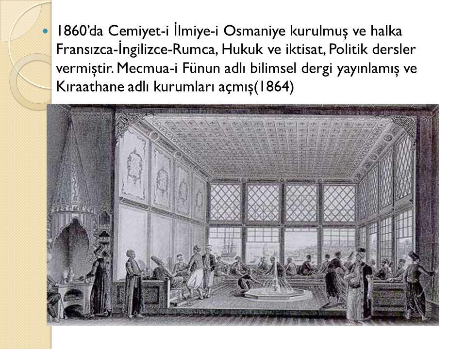 1860'da Cemiyet-i İ lmiye-i Osmaniye kurulmuş ve halka Fransızca- İ ngilizce-Rumca, Hukuk ve iktisat, Politik dersler vermiştir.