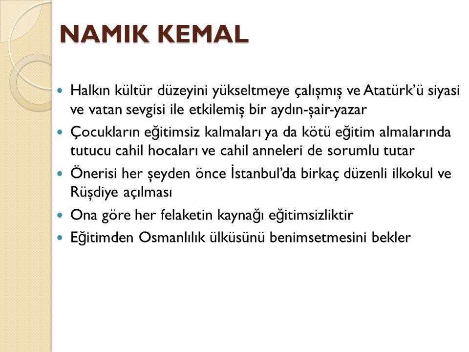 NAMIK KEMAL Halkın kültür düzeyini yükseltmeye çalışmış ve Atatürk'ü siyasi ve vatan sevgisi ile etkilemiş bir aydın-şair-yazar Çocukların e ğ itimsiz kalmaları ya da kötü e ğ itim almalarında tutucu cahil hocaları ve cahil anneleri de sorumlu tutar Önerisi her şeyden önce İ stanbul'da birkaç düzenli ilkokul ve Rüşdiye açılması Ona göre her felaketin kayna ğ ı e ğ itimsizliktir E ğ itimden Osmanlılık ülküsünü benimsetmesini bekler