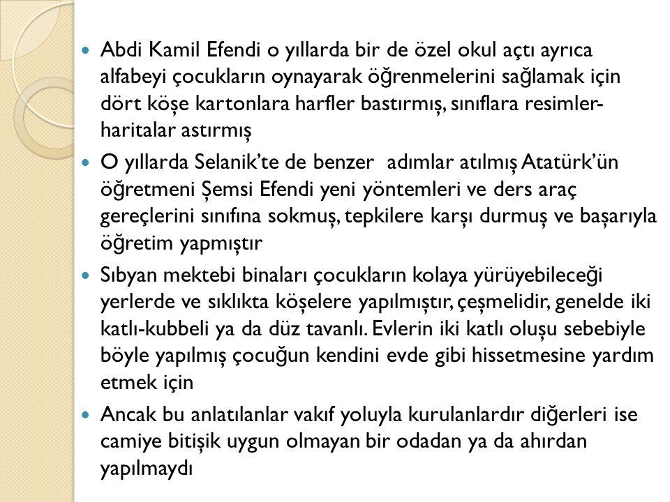 Abdi Kamil Efendi o yıllarda bir de özel okul açtı ayrıca alfabeyi çocukların oynayarak ö ğ renmelerini sa ğ lamak için dört köşe kartonlara harfler bastırmış, sınıflara resimler- haritalar astırmış O yıllarda Selanik'te de benzer adımlar atılmış Atatürk'ün ö ğ retmeni Şemsi Efendi yeni yöntemleri ve ders araç gereçlerini sınıfına sokmuş, tepkilere karşı durmuş ve başarıyla ö ğ retim yapmıştır Sıbyan mektebi binaları çocukların kolaya yürüyebilece ğ i yerlerde ve sıklıkta köşelere yapılmıştır, çeşmelidir, genelde iki katlı-kubbeli ya da düz tavanlı.