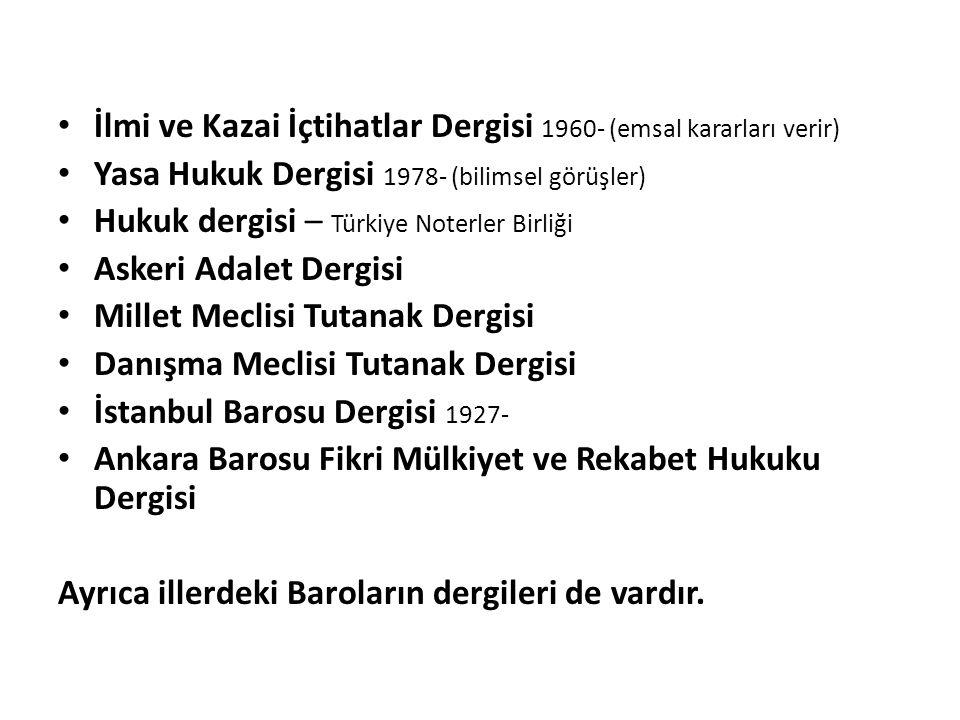 İlmi ve Kazai İçtihatlar Dergisi 1960- (emsal kararları verir) Yasa Hukuk Dergisi 1978- (bilimsel görüşler) Hukuk dergisi – Türkiye Noterler Birliği Askeri Adalet Dergisi Millet Meclisi Tutanak Dergisi Danışma Meclisi Tutanak Dergisi İstanbul Barosu Dergisi 1927- Ankara Barosu Fikri Mülkiyet ve Rekabet Hukuku Dergisi Ayrıca illerdeki Baroların dergileri de vardır.