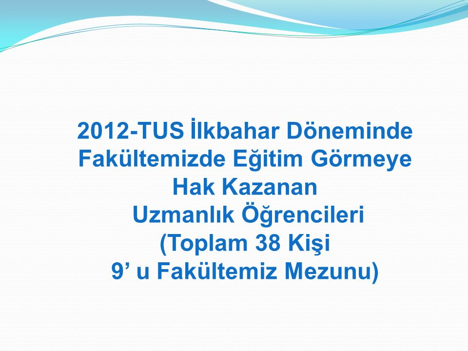 2012-TUS İlkbahar Döneminde Fakültemizde Eğitim Görmeye Hak Kazanan Uzmanlık Öğrencileri (Toplam 38 Kişi 9' u Fakültemiz Mezunu)