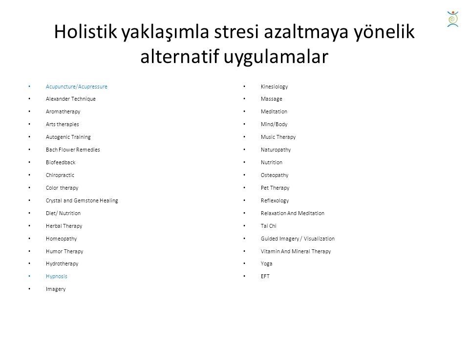 Holistik yaklaşımla stresi azaltmaya yönelik alternatif uygulamalar Acupuncture/Acupressure Alexander Technique Aromatherapy Arts therapies Autogenic Training Bach Flower Remedies Biofeedback Chiropractic Color therapy Crystal and Gemstone Healing Diet/ Nutrition Herbal Therapy Homeopathy Humor Therapy Hydrotherapy Hypnosis Imagery Kinesiology Massage Meditation Mind/Body Music Therapy Naturopathy Nutrition Osteopathy Pet Therapy Reflexology Relaxation And Meditation Tai Chi Guided Imagery / Visualization Vitamin And Mineral Therapy Yoga EFT