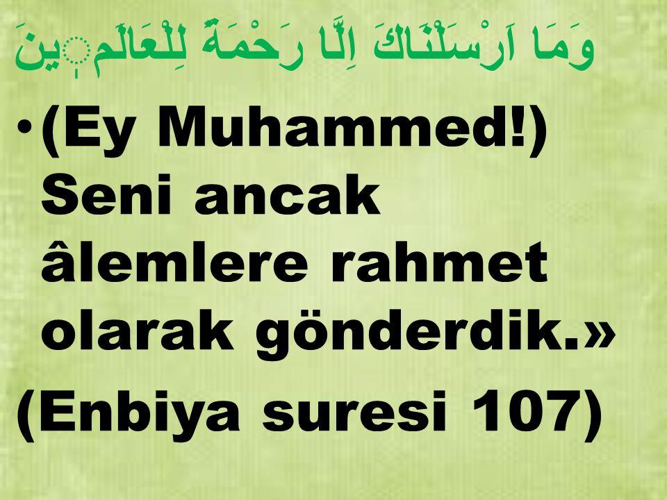 وَمَا اَرْسَلْنَاكَ اِلَّا رَحْمَةً لِلْعَالَمينَ (Ey Muhammed!) Seni ancak âlemlere rahmet olarak gönderdik.» (Enbiya suresi 107)