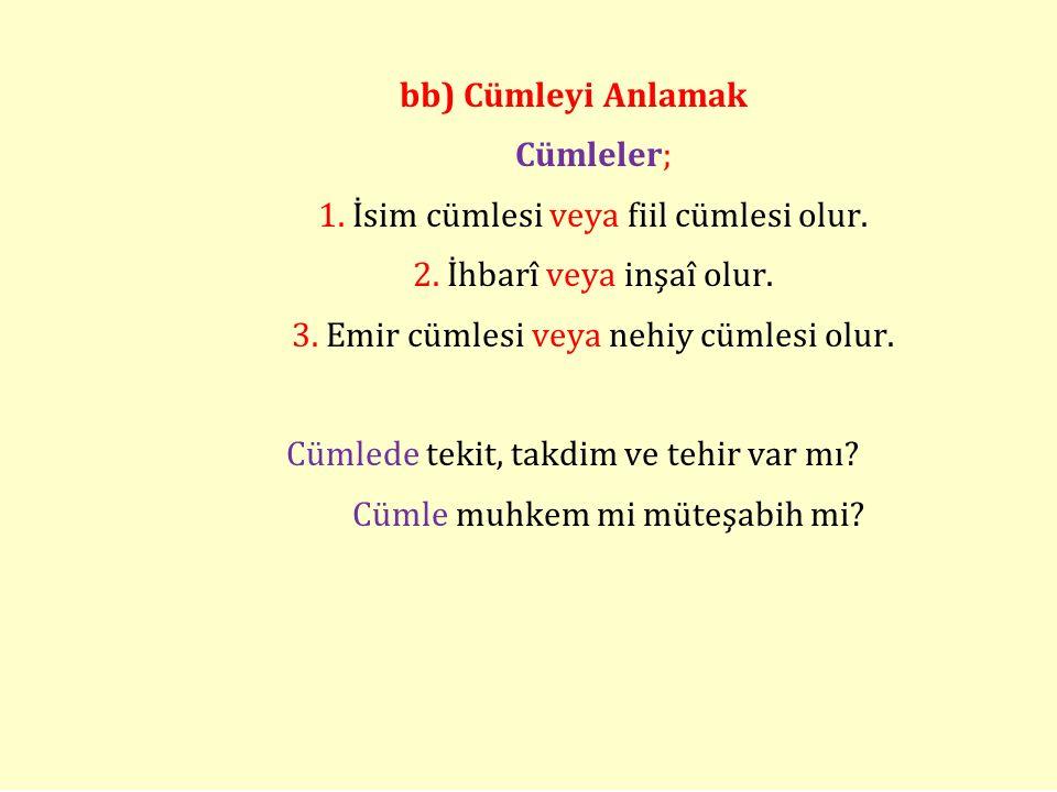 bb) Cümleyi Anlamak Cümleler; 1. İsim cümlesi veya fiil cümlesi olur. 2. İhbarî veya inşaî olur. 3. Emir cümlesi veya nehiy cümlesi olur. Cümlede teki