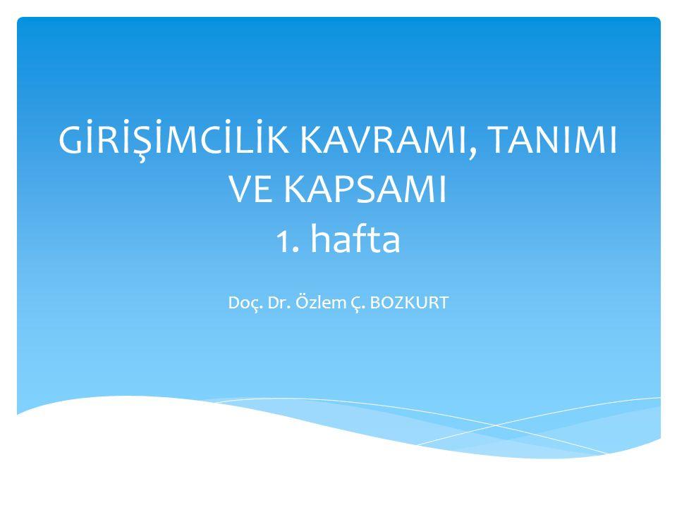 GİRİŞİMCİLİK KAVRAMI, TANIMI VE KAPSAMI 1. hafta Doç. Dr. Özlem Ç. BOZKURT