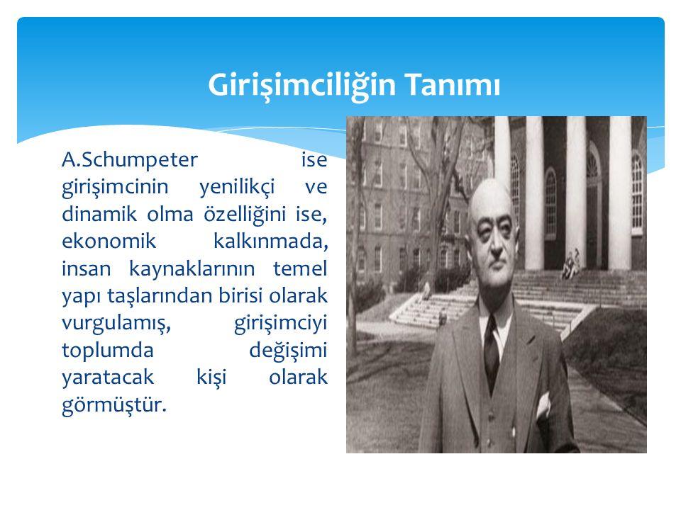 Girişimciliğin Tanımı A.Schumpeter ise girişimcinin yenilikçi ve dinamik olma özelliğini ise, ekonomik kalkınmada, insan kaynaklarının temel yapı taşlarından birisi olarak vurgulamış, girişimciyi toplumda değişimi yaratacak kişi olarak görmüştür.