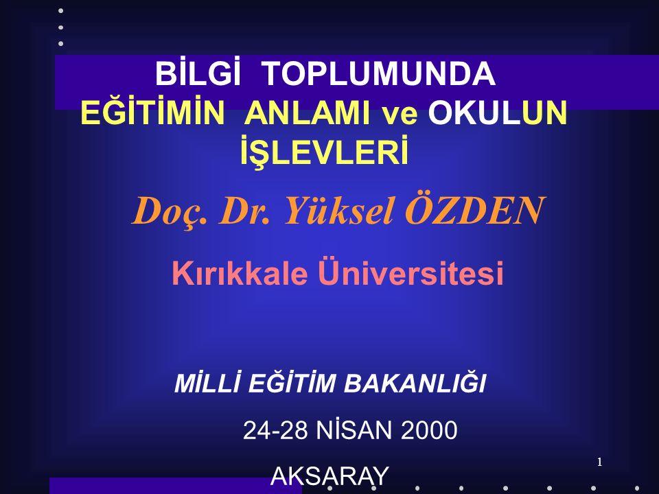 1 Doç. Dr. Yüksel ÖZDEN Kırıkkale Üniversitesi MİLLİ EĞİTİM BAKANLIĞI 24-28 NİSAN 2000 AKSARAY BİLGİ TOPLUMUNDA EĞİTİMİN ANLAMI ve OKULUN İŞLEVLERİ