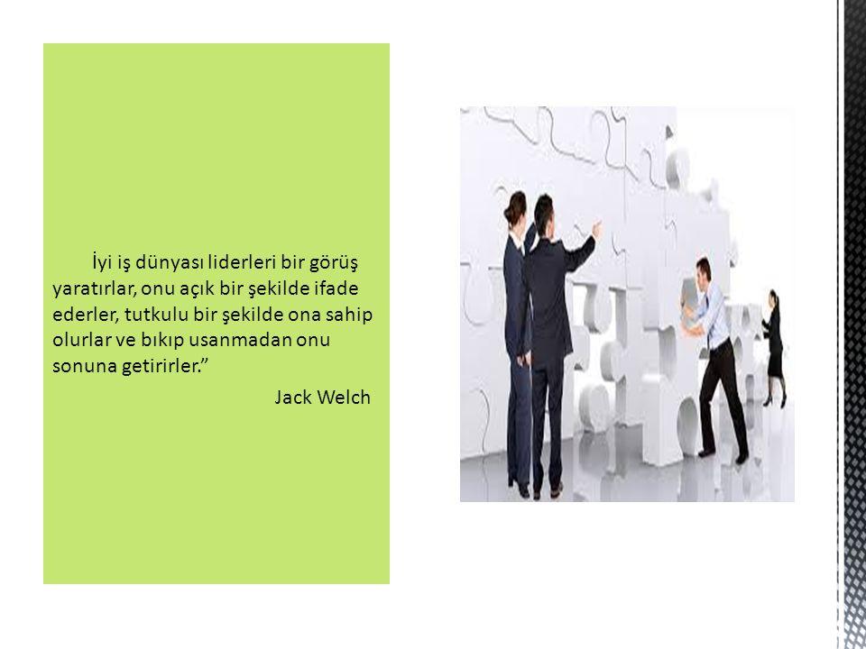 İyi iş dünyası liderleri bir görüş yaratırlar, onu açık bir şekilde ifade ederler, tutkulu bir şekilde ona sahip olurlar ve bıkıp usanmadan onu sonuna getirirler. Jack Welch