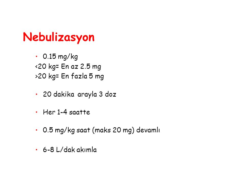 Nebulizasyon 0.15 mg/kg <20 kg= En az 2.5 mg >20 kg= En fazla 5 mg 20 dakika arayla 3 doz Her 1-4 saatte 0.5 mg/kg saat (maks 20 mg) devamlı 6-8 L/dak