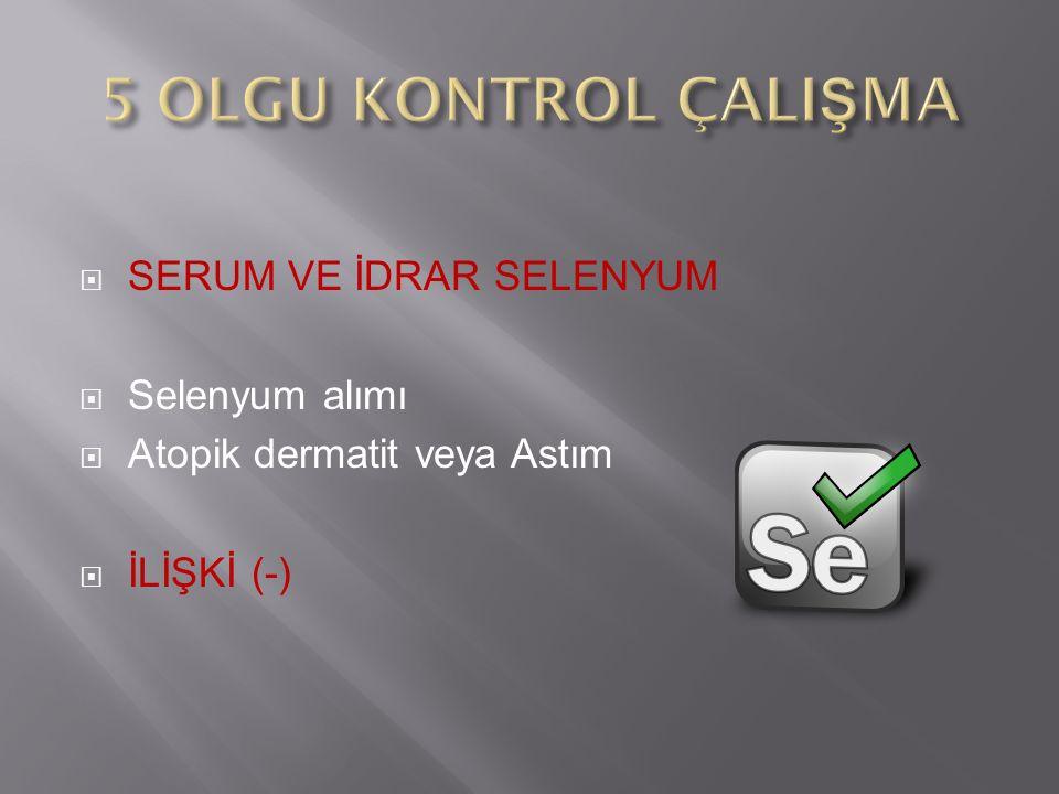  SERUM VE İDRAR SELENYUM  Selenyum alımı  Atopik dermatit veya Astım  İLİŞKİ (-)