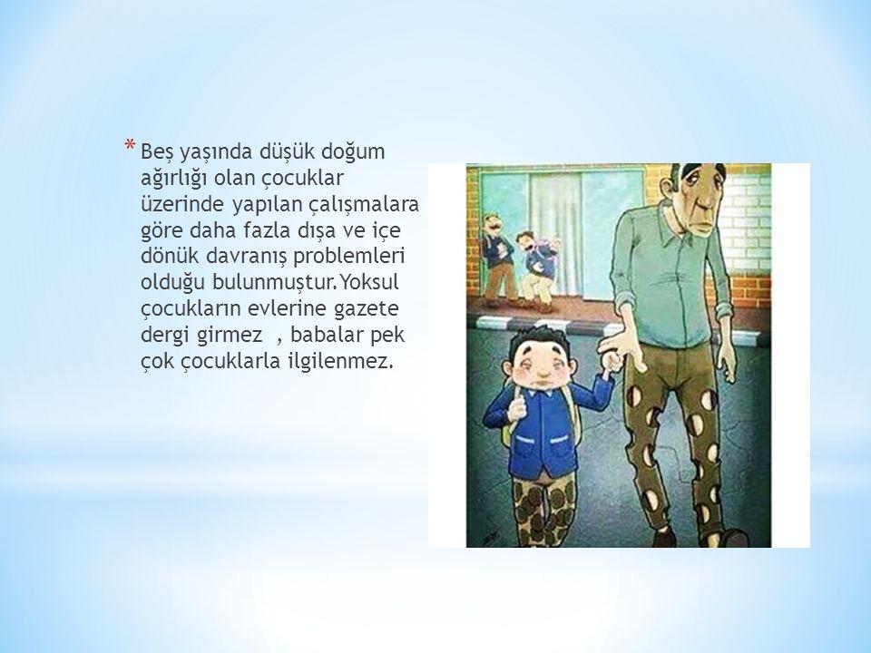 * Beş yaşında düşük doğum ağırlığı olan çocuklar üzerinde yapılan çalışmalara göre daha fazla dışa ve içe dönük davranış problemleri olduğu bulunmuştur.Yoksul çocukların evlerine gazete dergi girmez, babalar pek çok çocuklarla ilgilenmez.