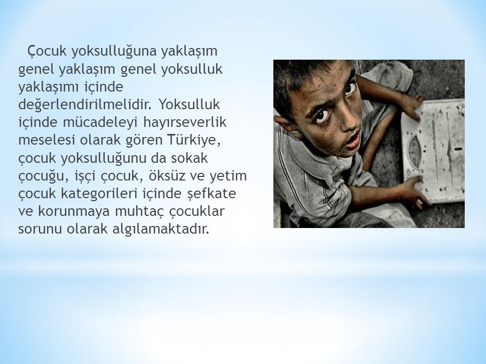 Çocuk yoksulluğuna yaklaşım genel yaklaşım genel yoksulluk yaklaşımı içinde değerlendirilmelidir. Yoksulluk içinde mücadeleyi hayırseverlik meselesi o