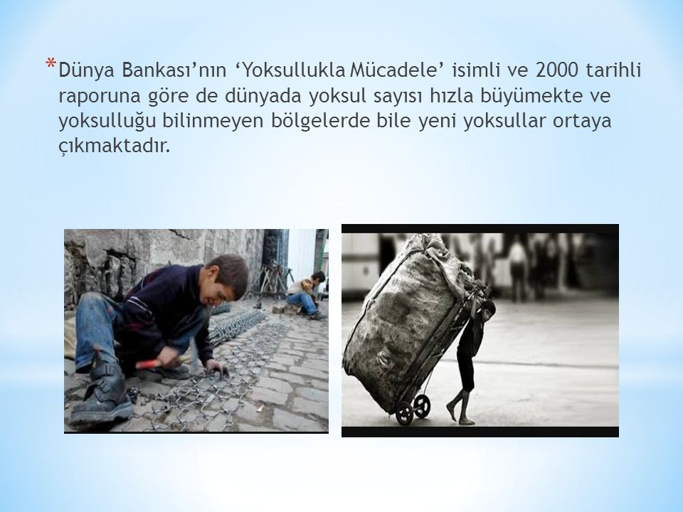 * Dünya Bankası'nın 'Yoksullukla Mücadele' isimli ve 2000 tarihli raporuna göre de dünyada yoksul sayısı hızla büyümekte ve yoksulluğu bilinmeyen bölgelerde bile yeni yoksullar ortaya çıkmaktadır.