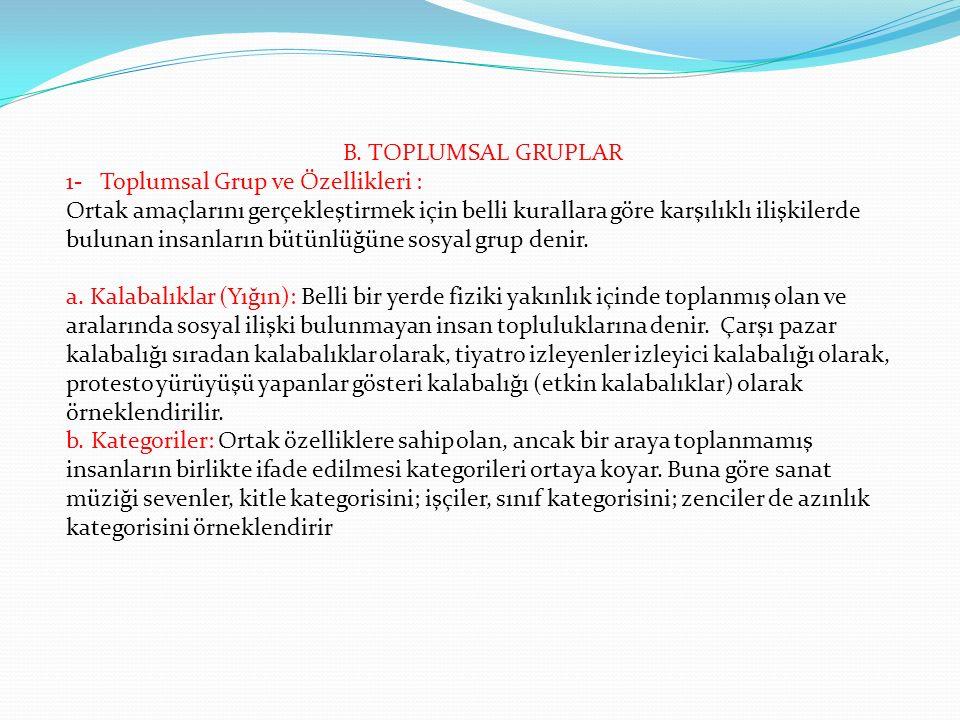B. TOPLUMSAL GRUPLAR 1- Toplumsal Grup ve Özellikleri : Ortak amaçlarını gerçekleştirmek için belli kurallara göre karşılıklı ilişkilerde bulunan insa