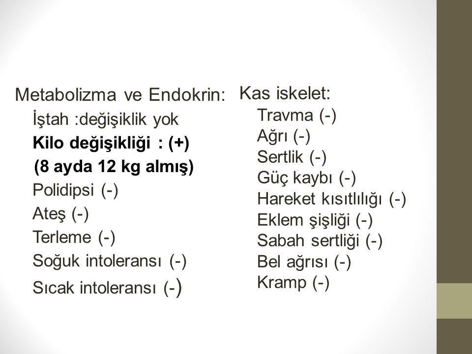 Metabolizma ve Endokrin: İştah :değişiklik yok Kilo değişikliği : (+) (8 ayda 12 kg almış) Polidipsi (-) Ateş (-) Terleme (-) Soğuk intoleransı (-) Sı