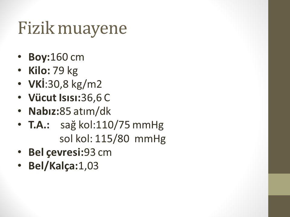 Fizik muayene Boy:160 cm Kilo: 79 kg VKİ:30,8 kg/m2 Vücut Isısı:36,6 C Nabız:85 atım/dk T.A.: sağ kol:110/75 mmHg sol kol: 115/80 mmHg Bel çevresi:93