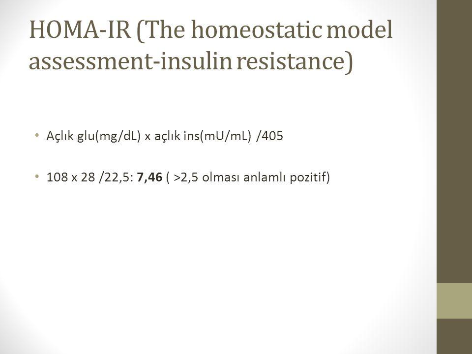 HOMA-IR (The homeostatic model assessment-insulin resistance) Açlık glu(mg/dL) x açlık ins(mU/mL) /405 108 x 28 /22,5: 7,46 ( >2,5 olması anlamlı pozi