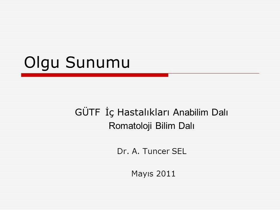 Olgu Sunumu GÜTF İç Hastalıkları A nabilim D alı Romatoloji Bilim Dalı Dr. A. Tuncer SEL Mayıs 2011
