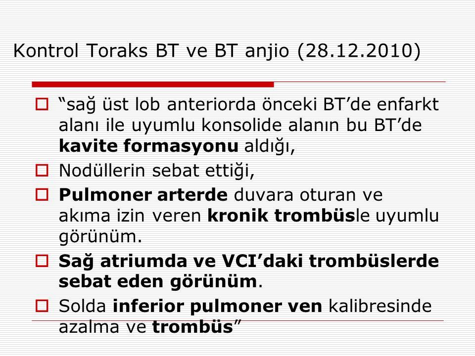 Kontrol Toraks BT ve BT anjio (28.12.2010)  sağ üst lob anteriorda önceki BT'de enfarkt alanı ile uyumlu konsolide alanın bu BT'de kavite formasyonu aldığı,  Nodüllerin sebat ettiği,  Pulmoner arterde duvara oturan ve akıma izin veren kronik trombüsle uyumlu görünüm.
