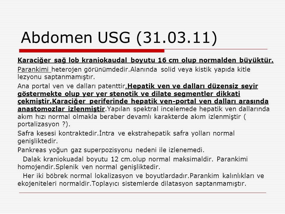 Abdomen USG (31.03.11) Karaciğer sağ lob kraniokaudal boyutu 16 cm olup normalden büyüktür.