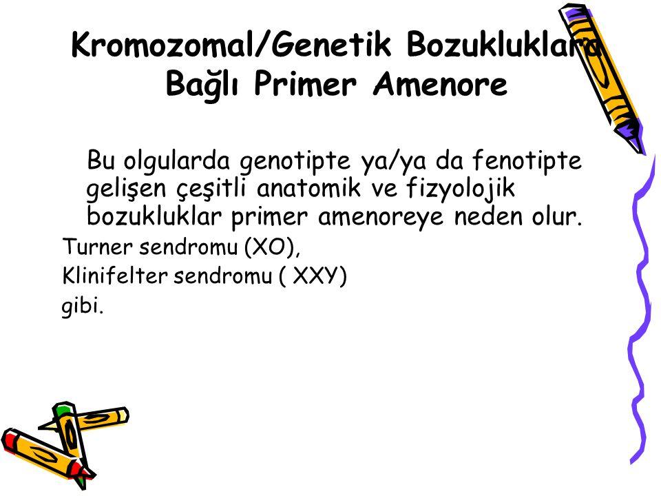 Bu olgularda genotipte ya/ya da fenotipte gelişen çeşitli anatomik ve fizyolojik bozukluklar primer amenoreye neden olur. Turner sendromu (XO), Klinif