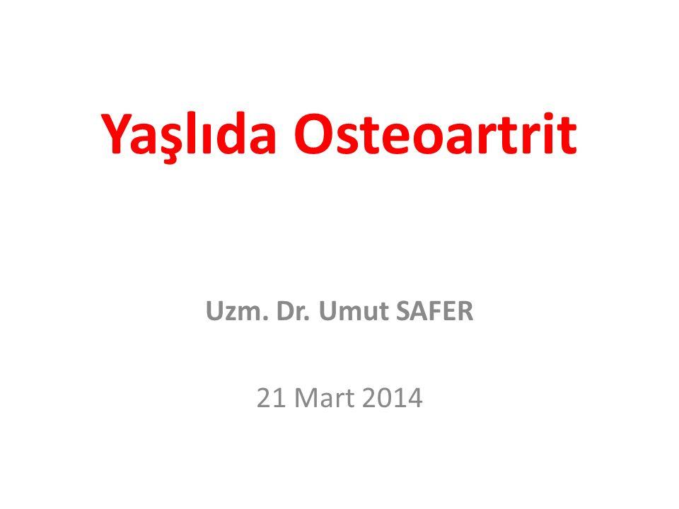 Yaşlıda Osteoartrit Uzm. Dr. Umut SAFER 21 Mart 2014