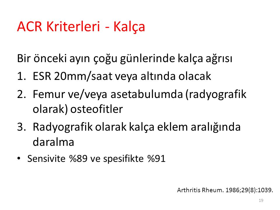 ACR Kriterleri - Kalça Bir önceki ayın çoğu günlerinde kalça ağrısı 1.ESR 20mm/saat veya altında olacak 2.Femur ve/veya asetabulumda (radyografik olar