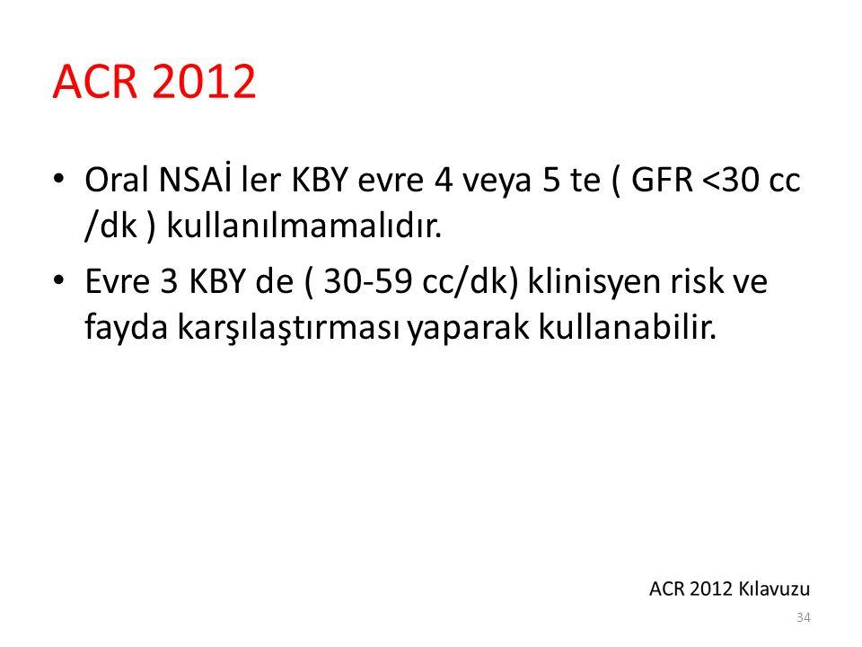 ACR 2012 Oral NSAİ ler KBY evre 4 veya 5 te ( GFR <30 cc /dk ) kullanılmamalıdır. Evre 3 KBY de ( 30-59 cc/dk) klinisyen risk ve fayda karşılaştırması